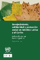 Envejecimiento, solidaridad y protección social en América Latina y el Caribe: La hora de avanzar hacia la igualdad