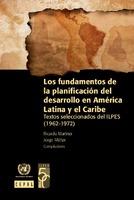 Los fundamentos de la planificación del desarrollo en América Latina y el Caribe: textos seleccionados del ILPES (1962-1972)