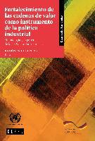 Fortalecimiento de las cadenas de valor como instrumento de la política industrial: Metodología y experiencia de la CEPAL en Centroamérica