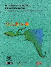 Integración eléctrica en América Latina: antecedentes, realidades y caminos por recorrer