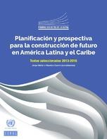 Planificación y prospectiva para la construcción de futuro en América Latina y el Caribe. Textos seleccionados 2013-2016