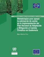 Metodologías para apoyar la estimación de costos en la implementación del Plan Nacional de Adaptación y Mitigación al Cambio Climático en Guatemala