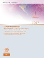 Estudo Econômico da América Latina e do Caribe 2017: A dinâmica do ciclo econômico atual e os desafios de política para dinamizar o investimento e o crescimento. Documento informativo