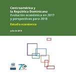 Centroamérica y la República Dominicana: Evolución económica en 2017 y perspectivas para 2018. Estudio económico