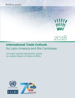 International Trade Outlook for Latin America and the Caribbean 2018: Stronger regional integration urgent to counter impact of trade conflicts. Briefing paper