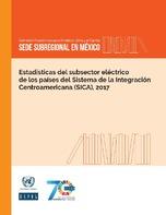 Estadísticas del subsector eléctrico de los países del Sistema de la Integración Centroamericana (SICA), 2017