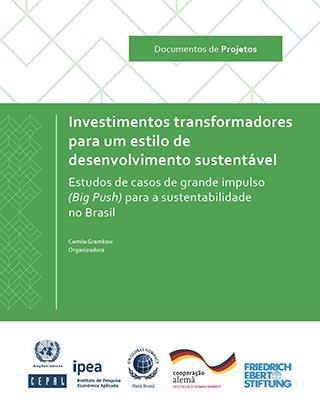 Investimentos transformadores para um estilo de desenvolvimento sustentável: Estudos de casos de grande impulso (Big Push) para a sustentabilidade no Brasil