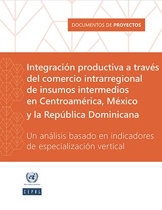 Integración productiva a través del comercio intrarregional de insumos intermedios en Centroamérica, México y la República Dominicana: un análisis basado en indicadores de especialización vertical