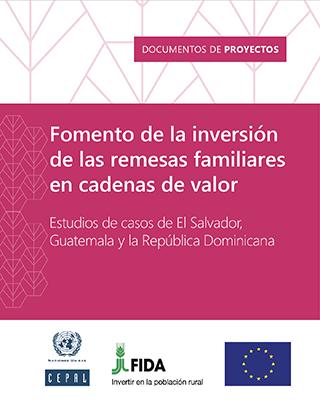 Fomento de la inversión de las remesas familiares en cadenas de valor: estudios de casos de El Salvador, Guatemala y la República Dominicana