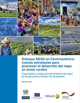 Enfoque NEXO en Centroamérica: nuevas estrategias para promover el desarrollo del riego en áreas rurales. Diagnóstico y propuesta de fomento del riego en la agricultura familiar de Guatemala