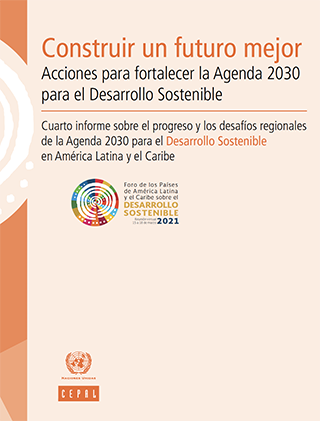 Construir un futuro mejor: acciones para fortalecer la Agenda 2030 para el Desarrollo Sostenible. Cuarto informe sobre el progreso y los desafíos regionales de la Agenda 2030 para el Desarrollo Sostenible en América Latina y el Caribe