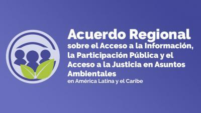 Acuerdo Regional sobre el Acceso a la Información, la Participación y la Justicia en Asuntos Ambientales